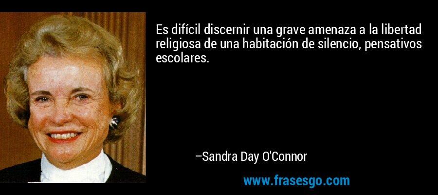 Es difícil discernir una grave amenaza a la libertad religiosa de una habitación de silencio, pensativos escolares. – Sandra Day O'Connor