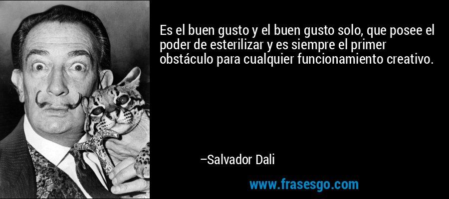 Es el buen gusto y el buen gusto solo, que posee el poder de esterilizar y es siempre el primer obstáculo para cualquier funcionamiento creativo. – Salvador Dali