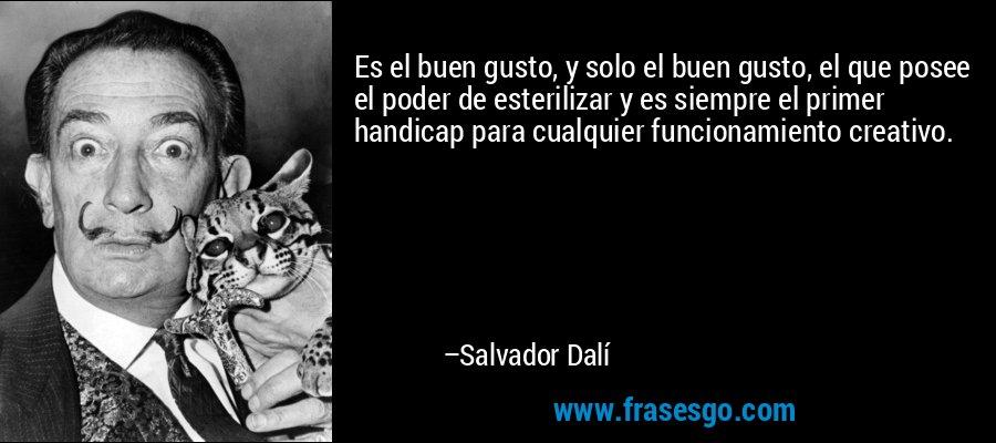 Es el buen gusto, y solo el buen gusto, el que posee el poder de esterilizar y es siempre el primer handicap para cualquier funcionamiento creativo. – Salvador Dalí