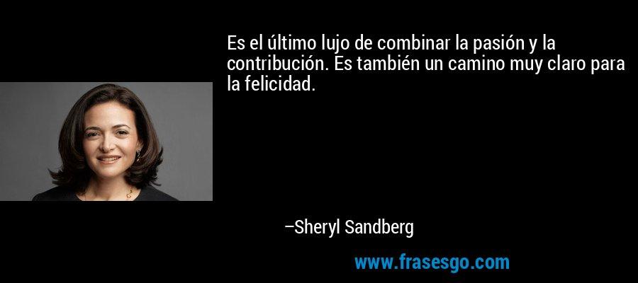 Es el último lujo de combinar la pasión y la contribución. Es también un camino muy claro para la felicidad. – Sheryl Sandberg
