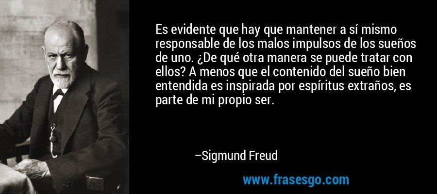 Es evidente que hay que mantener a sí mismo responsable de los malos impulsos de los sueños de uno. ¿De qué otra manera se puede tratar con ellos? A menos que el contenido del sueño bien entendida es inspirada por espíritus extraños, es parte de mi propio ser. – Sigmund Freud