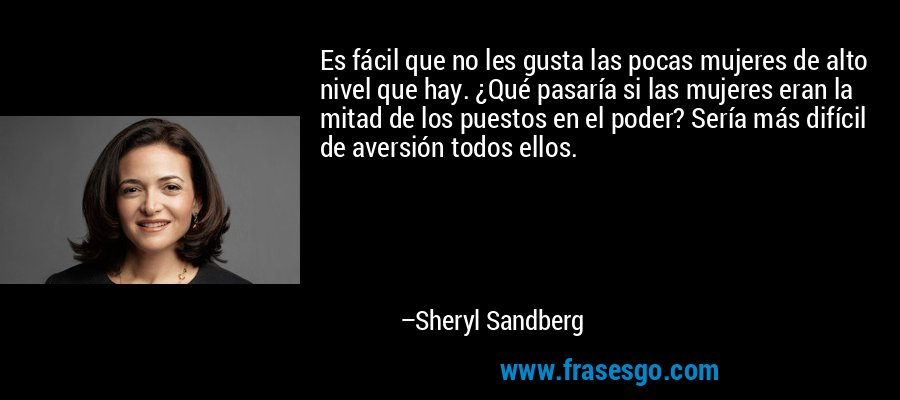 Es fácil que no les gusta las pocas mujeres de alto nivel que hay. ¿Qué pasaría si las mujeres eran la mitad de los puestos en el poder? Sería más difícil de aversión todos ellos. – Sheryl Sandberg