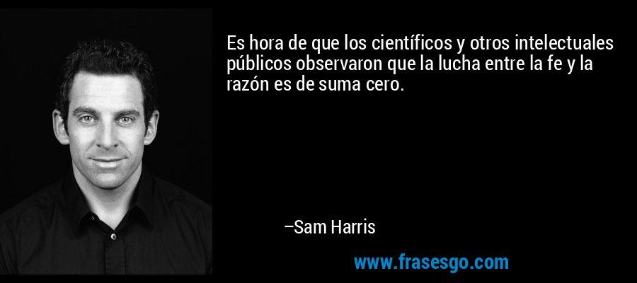 Es hora de que los científicos y otros intelectuales públicos observaron que la lucha entre la fe y la razón es de suma cero. – Sam Harris