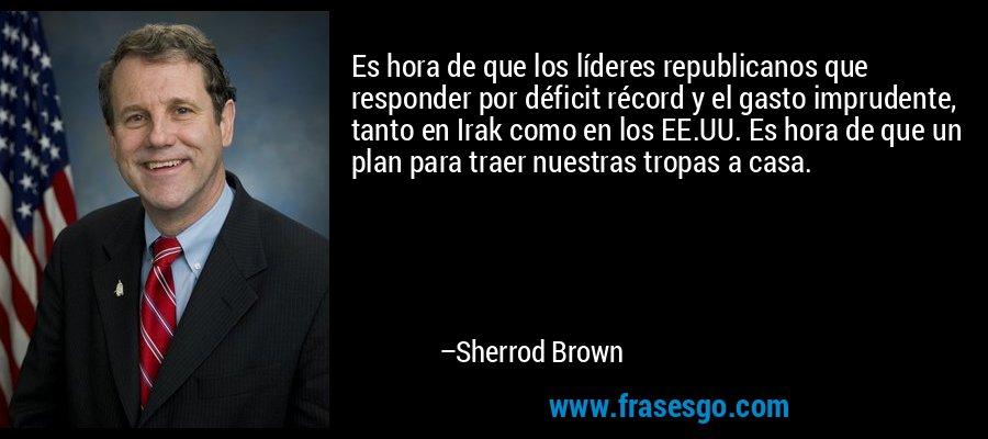 Es hora de que los líderes republicanos que responder por déficit récord y el gasto imprudente, tanto en Irak como en los EE.UU. Es hora de que un plan para traer nuestras tropas a casa. – Sherrod Brown