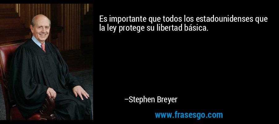 Es importante que todos los estadounidenses que la ley protege su libertad básica. – Stephen Breyer