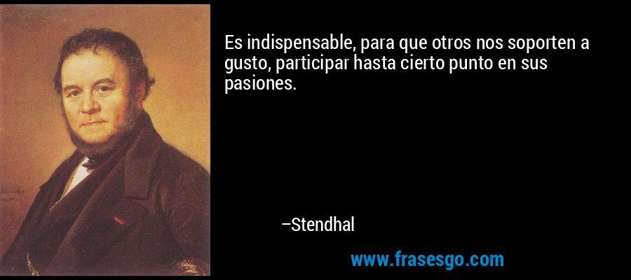 Es indispensable, para que otros nos soporten a gusto, participar hasta cierto punto en sus pasiones. – Stendhal