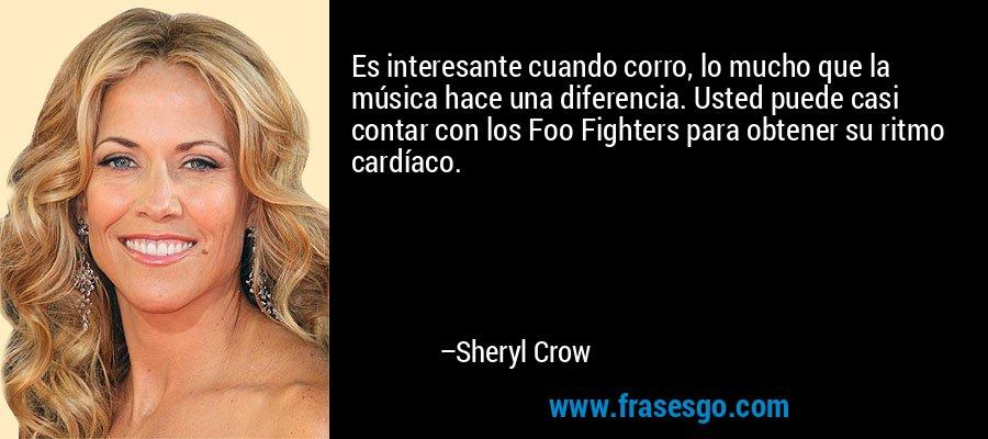 Es interesante cuando corro, lo mucho que la música hace una diferencia. Usted puede casi contar con los Foo Fighters para obtener su ritmo cardíaco. – Sheryl Crow