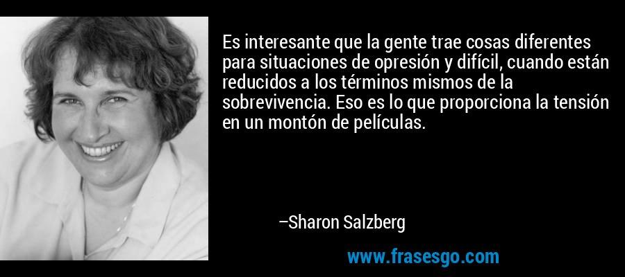 Es interesante que la gente trae cosas diferentes para situaciones de opresión y difícil, cuando están reducidos a los términos mismos de la sobrevivencia. Eso es lo que proporciona la tensión en un montón de películas. – Sharon Salzberg