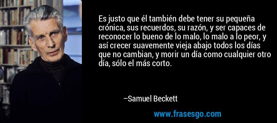 Es justo que él también debe tener su pequeña crónica, sus recuerdos, su razón, y ser capaces de reconocer lo bueno de lo malo, lo malo a lo peor, y así crecer suavemente vieja abajo todos los días que no cambian, y morir un día como cualquier otro día, sólo el más corto. – Samuel Beckett