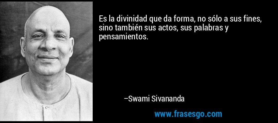 Es la divinidad que da forma, no sólo a sus fines, sino también sus actos, sus palabras y pensamientos. – Swami Sivananda
