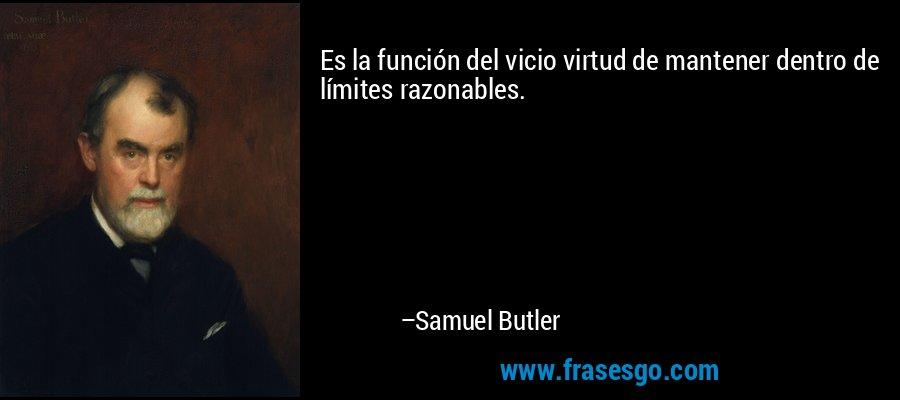 Es la función del vicio virtud de mantener dentro de límites razonables. – Samuel Butler