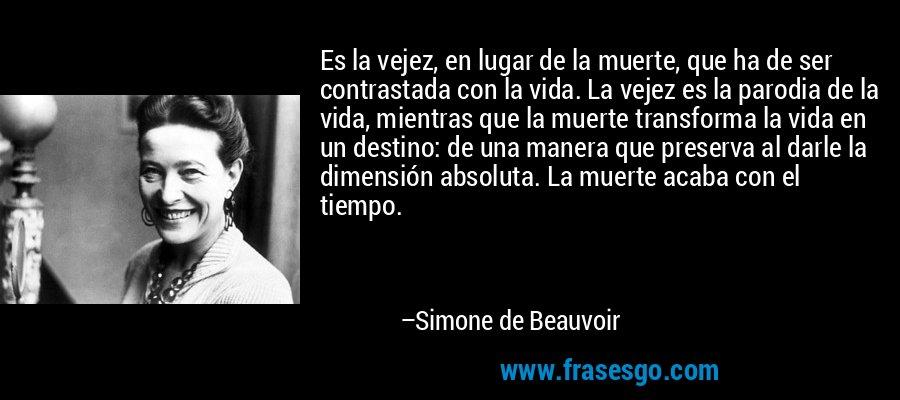 Es la vejez, en lugar de la muerte, que ha de ser contrastada con la vida. La vejez es la parodia de la vida, mientras que la muerte transforma la vida en un destino: de una manera que preserva al darle la dimensión absoluta. La muerte acaba con el tiempo. – Simone de Beauvoir