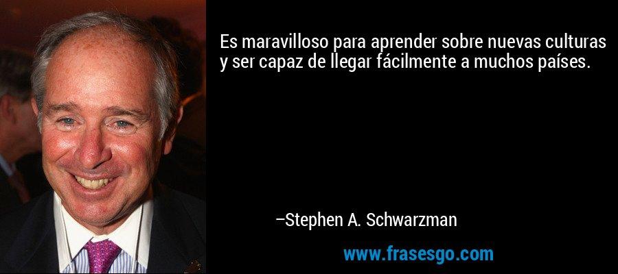 Es maravilloso para aprender sobre nuevas culturas y ser capaz de llegar fácilmente a muchos países. – Stephen A. Schwarzman