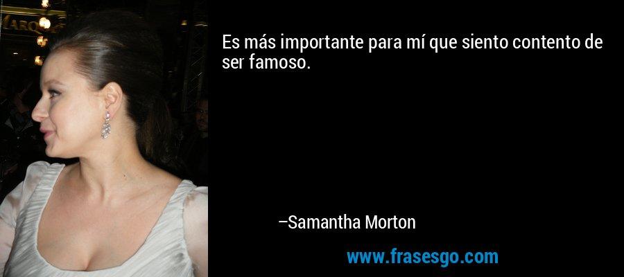 Es más importante para mí que siento contento de ser famoso. – Samantha Morton