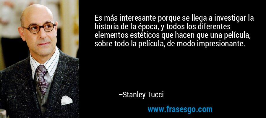 Es más interesante porque se llega a investigar la historia de la época, y todos los diferentes elementos estéticos que hacen que una película, sobre todo la película, de modo impresionante. – Stanley Tucci