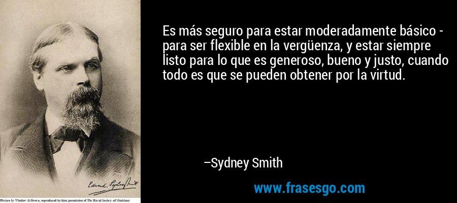 Es más seguro para estar moderadamente básico - para ser flexible en la vergüenza, y estar siempre listo para lo que es generoso, bueno y justo, cuando todo es que se pueden obtener por la virtud. – Sydney Smith