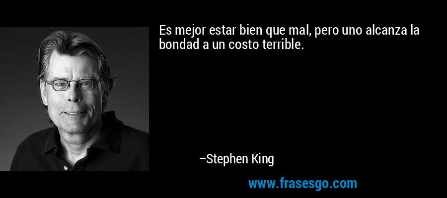 Es mejor estar bien que mal, pero uno alcanza la bondad a un costo terrible. – Stephen King