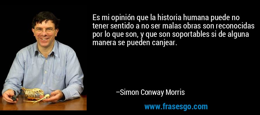 Es mi opinión que la historia humana puede no tener sentido a no ser malas obras son reconocidas por lo que son, y que son soportables si de alguna manera se pueden canjear. – Simon Conway Morris