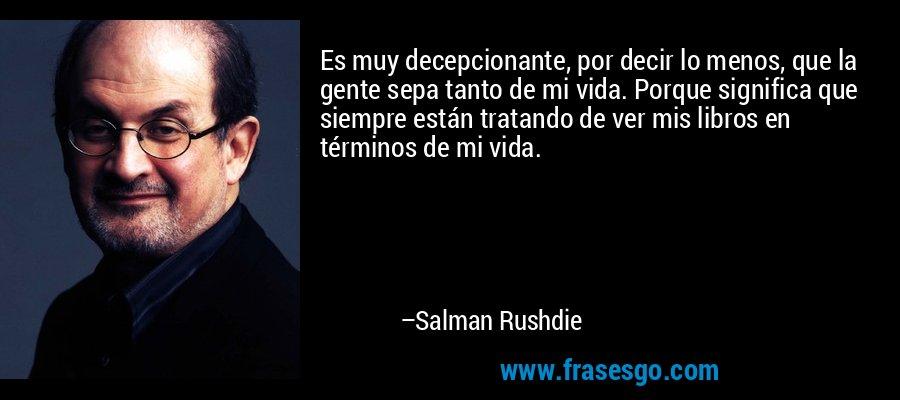 Es muy decepcionante, por decir lo menos, que la gente sepa tanto de mi vida. Porque significa que siempre están tratando de ver mis libros en términos de mi vida. – Salman Rushdie