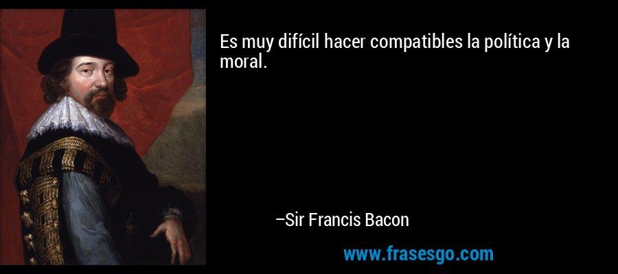 Es muy difícil hacer compatibles la política y la moral. – Sir Francis Bacon