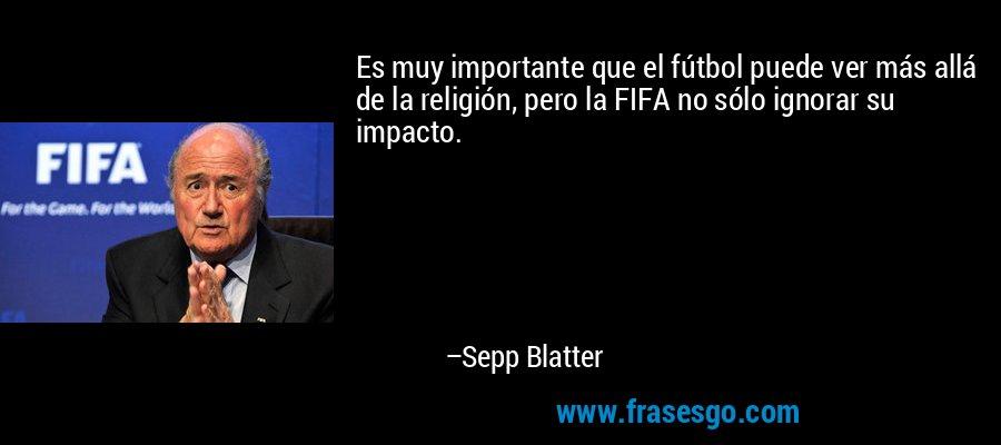 Es muy importante que el fútbol puede ver más allá de la religión, pero la FIFA no sólo ignorar su impacto. – Sepp Blatter