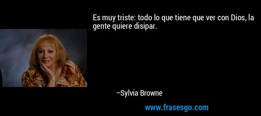 Es muy triste: todo lo que tiene que ver con Dios, la gente quiere disipar. – Sylvia Browne
