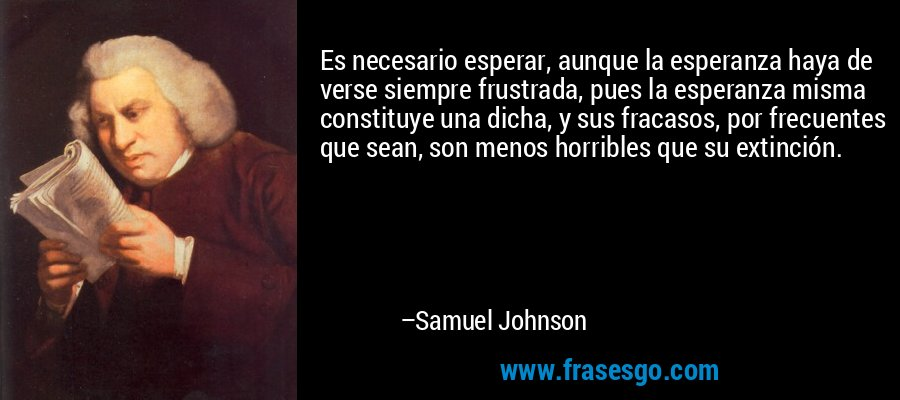 Es necesario esperar, aunque la esperanza haya de verse siempre frustrada, pues la esperanza misma constituye una dicha, y sus fracasos, por frecuentes que sean, son menos horribles que su extinción. – Samuel Johnson