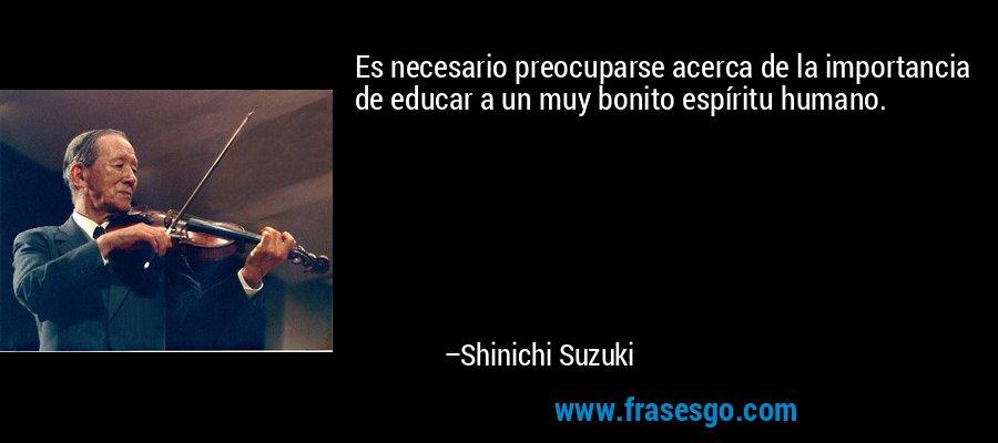 Es necesario preocuparse acerca de la importancia de educar a un muy bonito espíritu humano. – Shinichi Suzuki