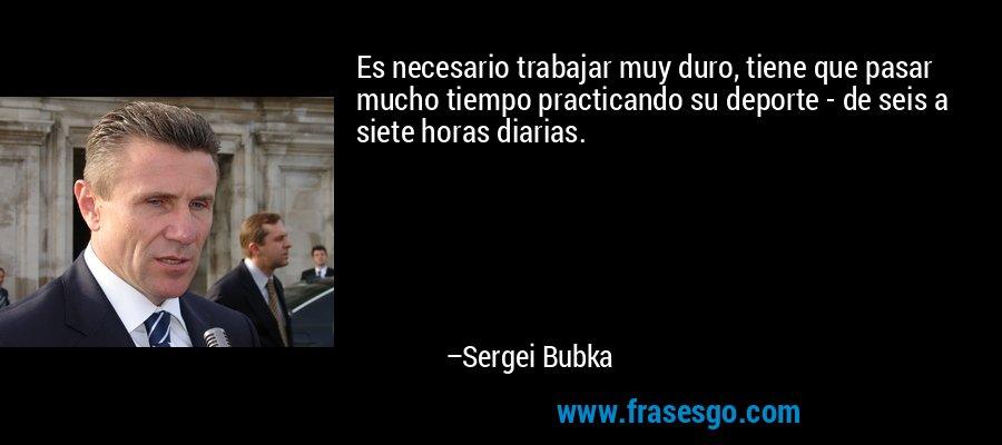 Es necesario trabajar muy duro, tiene que pasar mucho tiempo practicando su deporte - de seis a siete horas diarias. – Sergei Bubka