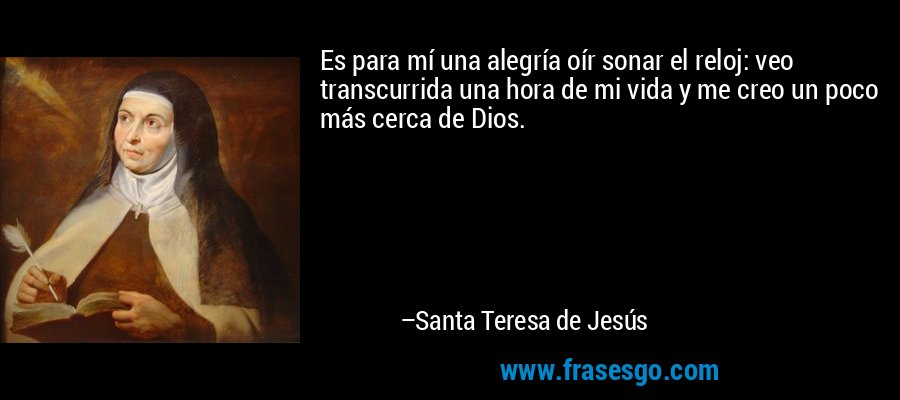 Es para mí una alegría oír sonar el reloj: veo transcurrida una hora de mi vida y me creo un poco más cerca de Dios. – Santa Teresa de Jesús