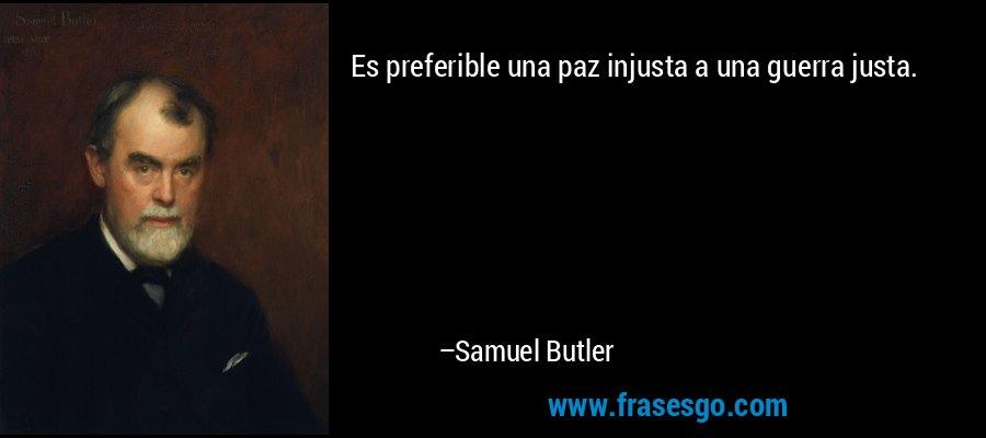 Es preferible una paz injusta a una guerra justa. – Samuel Butler