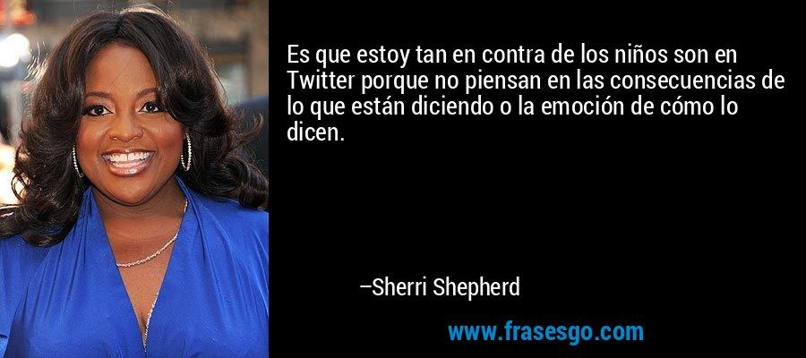 Es que estoy tan en contra de los niños son en Twitter porque no piensan en las consecuencias de lo que están diciendo o la emoción de cómo lo dicen. – Sherri Shepherd