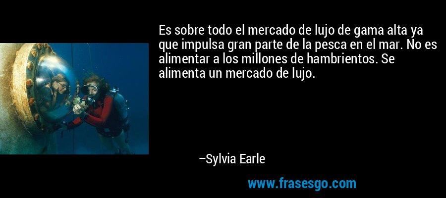 Es sobre todo el mercado de lujo de gama alta ya que impulsa gran parte de la pesca en el mar. No es alimentar a los millones de hambrientos. Se alimenta un mercado de lujo. – Sylvia Earle