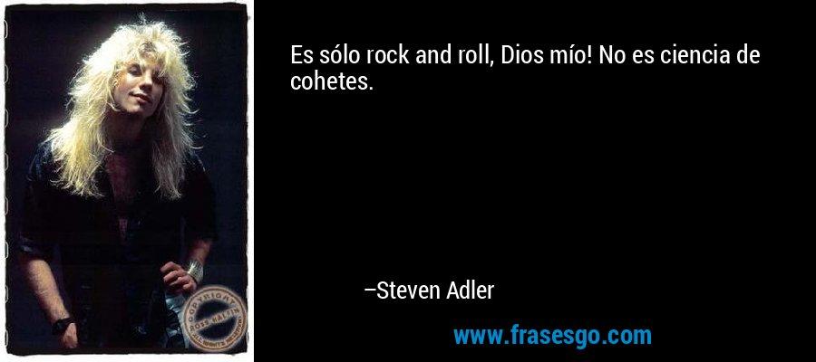 Es sólo rock and roll, Dios mío! No es ciencia de cohetes. – Steven Adler