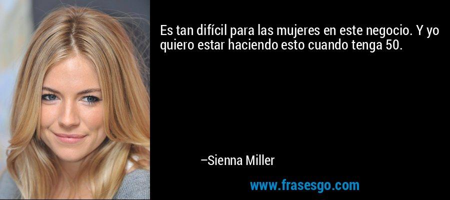 Es tan difícil para las mujeres en este negocio. Y yo quiero estar haciendo esto cuando tenga 50. – Sienna Miller