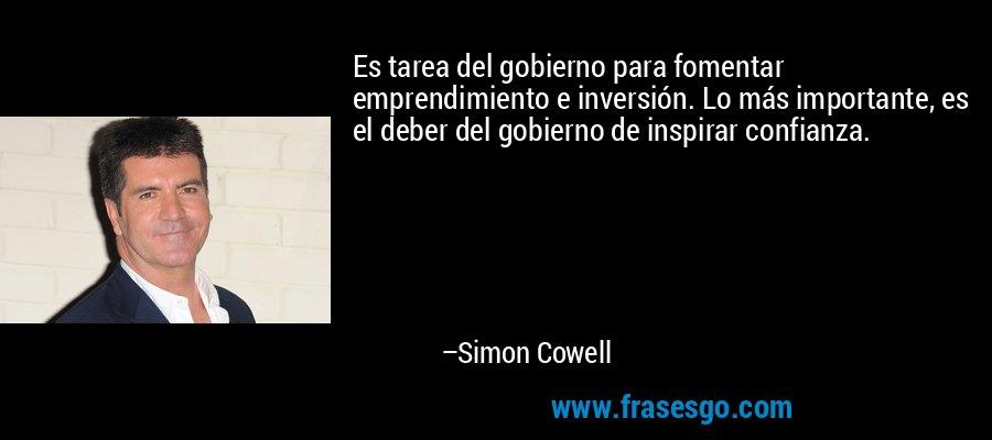 Es tarea del gobierno para fomentar emprendimiento e inversión. Lo más importante, es el deber del gobierno de inspirar confianza. – Simon Cowell