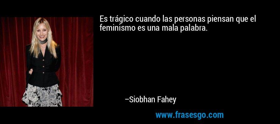 Es trágico cuando las personas piensan que el feminismo es una mala palabra. – Siobhan Fahey