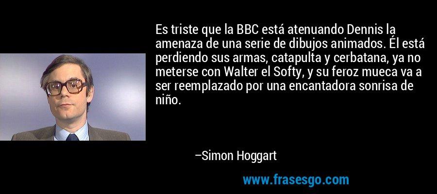 Es triste que la BBC está atenuando Dennis la amenaza de una serie de dibujos animados. Él está perdiendo sus armas, catapulta y cerbatana, ya no meterse con Walter el Softy, y su feroz mueca va a ser reemplazado por una encantadora sonrisa de niño. – Simon Hoggart