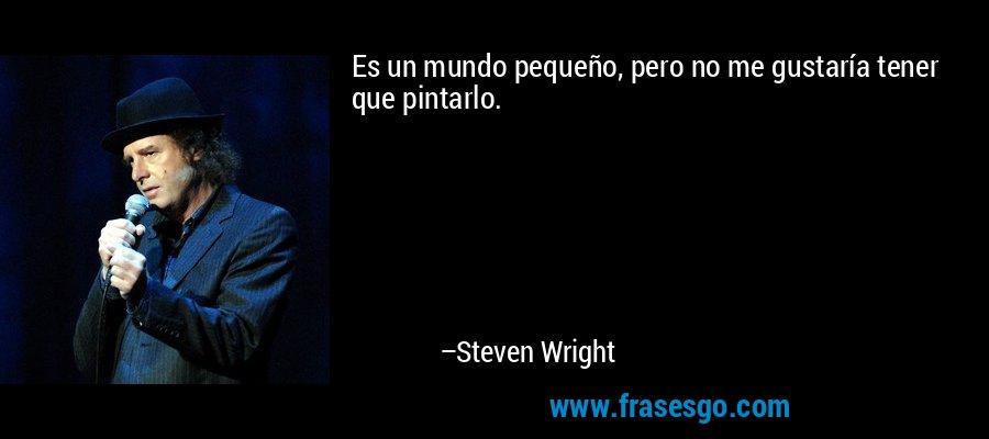 Es un mundo pequeño, pero no me gustaría tener que pintarlo. – Steven Wright