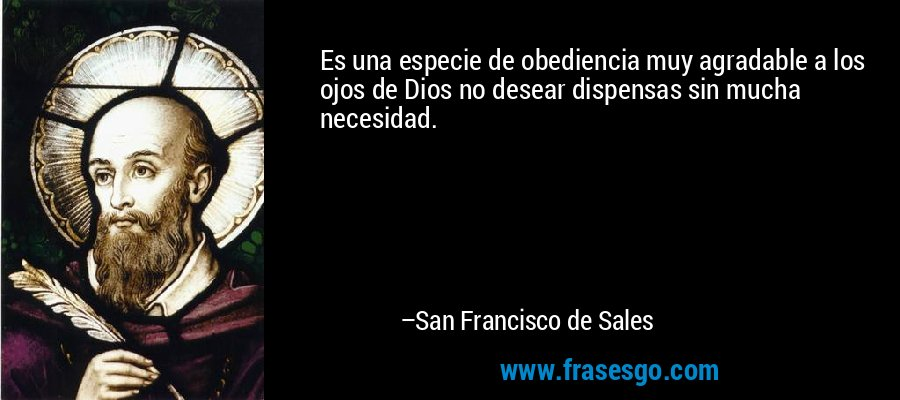 Es una especie de obediencia muy agradable a los ojos de Dios no desear dispensas sin mucha necesidad. – San Francisco de Sales