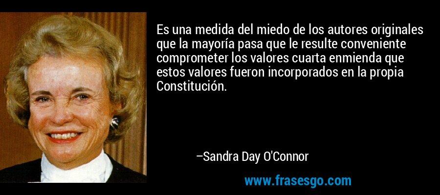 Es una medida del miedo de los autores originales que la mayoría pasa que le resulte conveniente comprometer los valores cuarta enmienda que estos valores fueron incorporados en la propia Constitución. – Sandra Day O'Connor