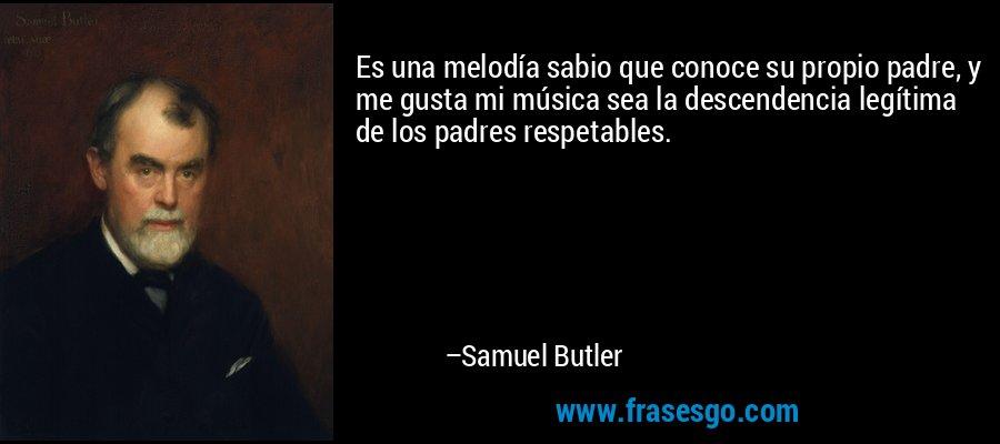 Es una melodía sabio que conoce su propio padre, y me gusta mi música sea la descendencia legítima de los padres respetables. – Samuel Butler