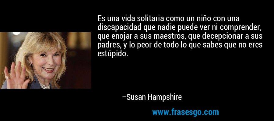 Es una vida solitaria como un niño con una discapacidad que nadie puede ver ni comprender, que enojar a sus maestros, que decepcionar a sus padres, y lo peor de todo lo que sabes que no eres estúpido. – Susan Hampshire