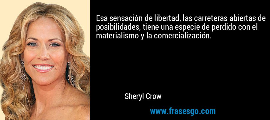 Esa sensación de libertad, las carreteras abiertas de posibilidades, tiene una especie de perdido con el materialismo y la comercialización. – Sheryl Crow