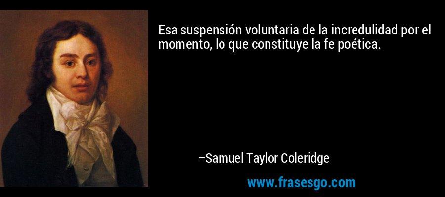 Esa suspensión voluntaria de la incredulidad por el momento, lo que constituye la fe poética. – Samuel Taylor Coleridge