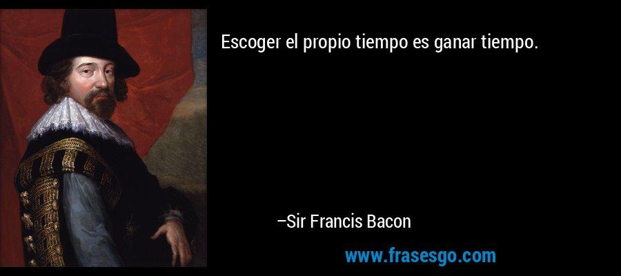 Escoger el propio tiempo es ganar tiempo. – Sir Francis Bacon