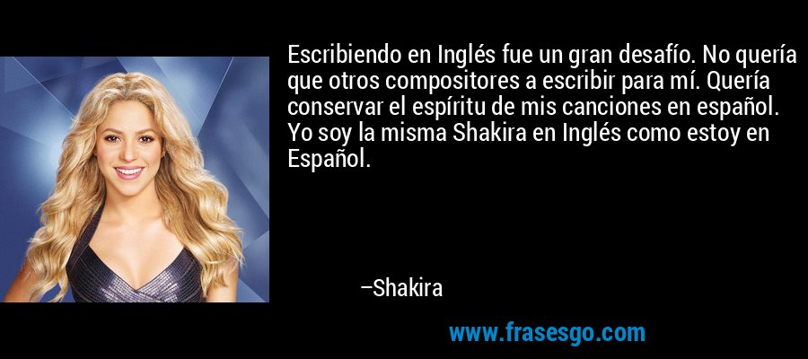 Escribiendo en Inglés fue un gran desafío. No quería que otros compositores a escribir para mí. Quería conservar el espíritu de mis canciones en español. Yo soy la misma Shakira en Inglés como estoy en Español. – Shakira
