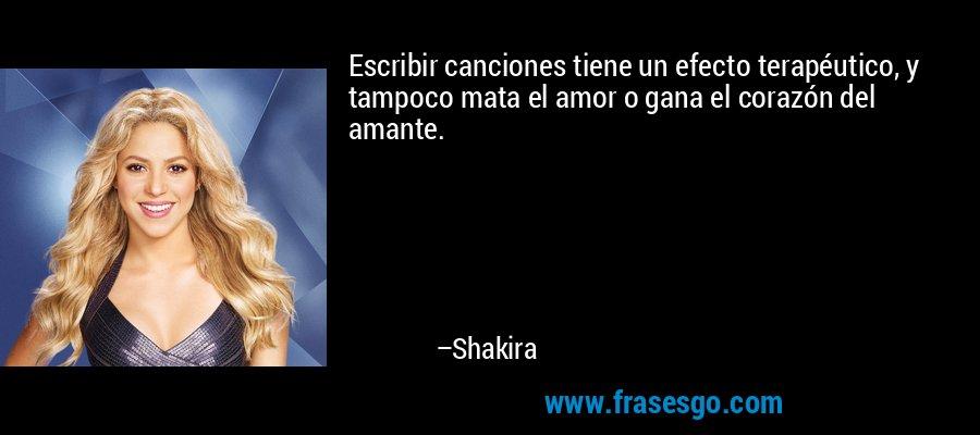 Escribir canciones tiene un efecto terapéutico, y tampoco mata el amor o gana el corazón del amante. – Shakira