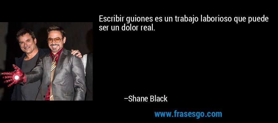 Escribir guiones es un trabajo laborioso que puede ser un dolor real. – Shane Black