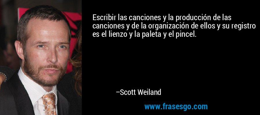 Escribir las canciones y la producción de las canciones y de la organización de ellos y su registro es el lienzo y la paleta y el pincel. – Scott Weiland